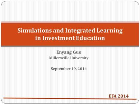 Enyang Guo Millersville University September 19, 2014 Simulations and Integrated Learning in Investment Education EFA 2014.