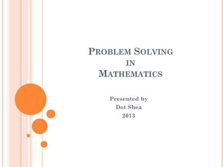 P ROBLEM S OLVING IN M ATHEMATICS Presented by Dot Shea 2013.