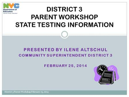 PRESENTED BY ILENE ALTSCHUL COMMUNITY SUPERINTENDENT DISTRICT 3 FEBRUARY 25, 2014 District 3 Parent Workshop February 25, 2014 DISTRICT 3 PARENT WORKSHOP.