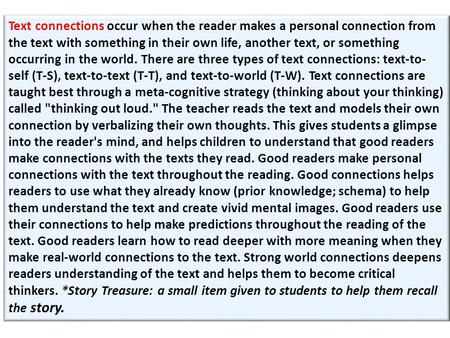Text connections occur when the reader makes a personal connection from the text with something in their own life, another text, or something occurring.