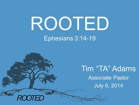 "ROOTED Ephesians 3:14-19 Tim ""TA"" Adams Associate Pastor July 6, 2014."