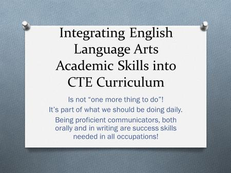 "Integrating English Language Arts Academic Skills into CTE Curriculum Is not ""one more thing to do""! It's part of what we should be doing daily. Being."