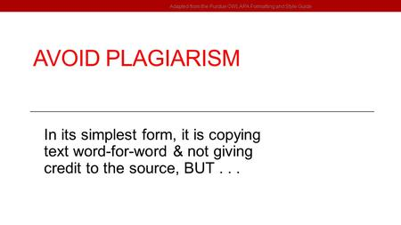 AVOID PLAGIARISM In its simplest form, it is copying text word-for-word & not giving credit to the source, BUT... Adapted from the Purdue OWL APA Formatting.
