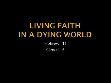 "Hebrews 11 Genesis 6.  Noah Believed What He Could Not Comprehend ""…warned by God about things not yet seen"""