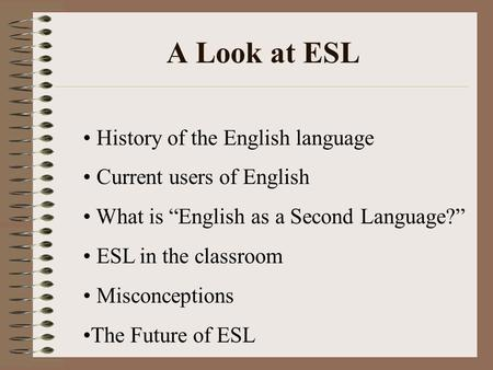 "A Look at ESL History of the English language Current users of English What is ""English as a Second Language?"" ESL in the classroom Misconceptions The."