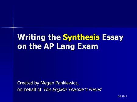 Writing the Synthesis Essay on the AP Lang Exam Created by Megan Pankiewicz, on behalf of The English Teacher's Friend Fall 2011.
