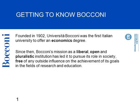 1 GETTING TO KNOW BOCCONI Founded in 1902, Università Bocconi was the first Italian university to offer an economics degree. Since then, Bocconi's mission.