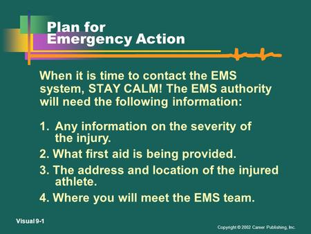 Copyright © 2002 Career Publishing, Inc. Visual 9-1 Plan for Emergency Action When it is time to contact the EMS system, STAY CALM! The EMS authority.