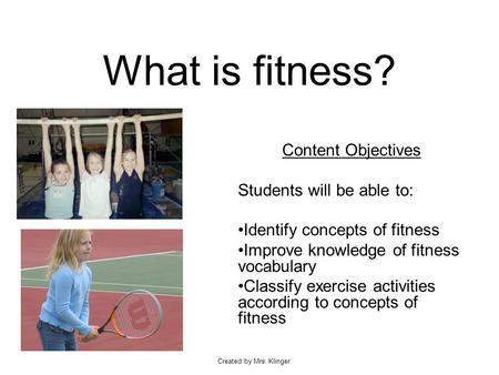 Created by Mrs. Klinger What is fitness? Content Objectives Students will be able to: Identify concepts of fitness Improve knowledge of fitness vocabulary.
