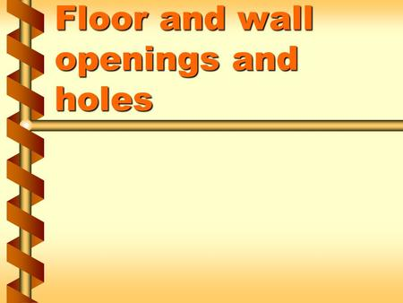 Floor and wall openings and holes. Unprotected openings and holes can cause  Employees to fall  Falling objects to strike workers below 1a.