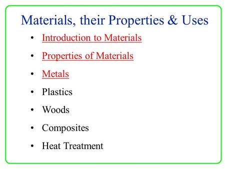 Materials, their Properties & Uses Introduction to Materials Properties of Materials Metals Plastics Woods Composites Heat Treatment.