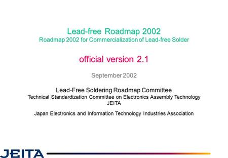 Lead-free Roadmap 2002 Roadmap 2002 for Commercialization of Lead-free Solder official version 2.1 September 2002 Lead-Free Soldering Roadmap Committee.