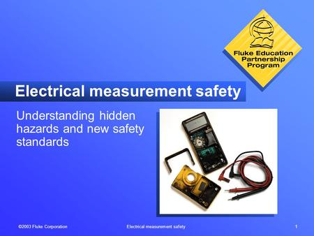 ©2003 Fluke Corporation <strong>Electrical</strong> measurement safety 1 <strong>Electrical</strong> measurement safety Understanding hidden hazards and new safety standards.