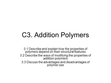 C3. Addition Polymers 3.1 Describe and explain how the properties of polymers depend on their structural features 3.2 Describe the ways of modifying the.