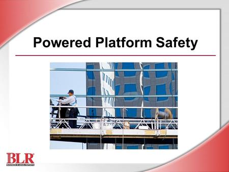 Powered Platform Safety. © Business & Legal Reports, Inc. 0803 Session Objectives You will be able to: Identify powered platform components Recognize.