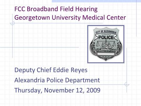FCC Broadband Field Hearing Georgetown University Medical Center Deputy Chief Eddie Reyes Alexandria Police Department Thursday, November 12, 2009.