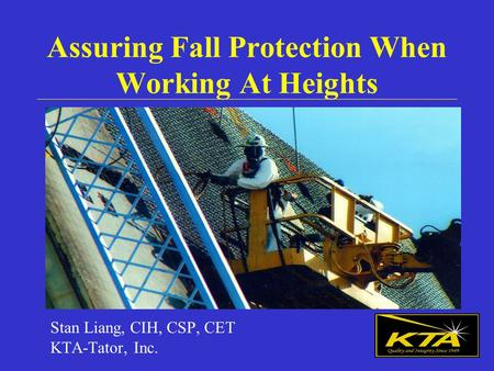 Assuring Fall Protection When Working At Heights Stan Liang, CIH, CSP, CET KTA-Tator, Inc.