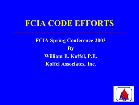FCIA CODE EFFORTS FCIA Spring Conference 2003 By William E. Koffel, P.E. Koffel Associates, Inc.
