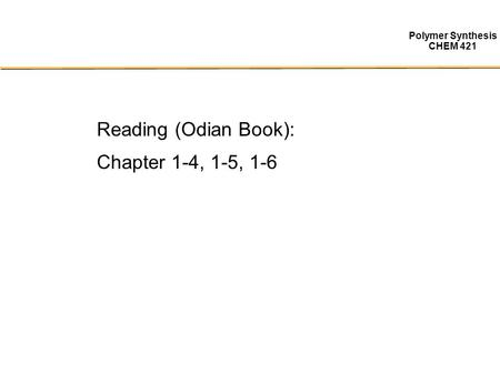 Polymer Synthesis CHEM 421 Reading (Odian Book): Chapter 1-4, 1-5, 1-6.