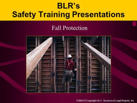 11006115 Copyright  Business & Legal Reports, Inc. BLR's Safety Training Presentations Fall Protection.