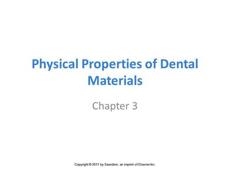 Copyright © 2011 by Saunders, an imprint of Elsevier Inc. Physical Properties of Dental Materials Chapter 3.
