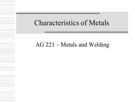 Characteristics of Metals AG 221 – Metals and Welding.