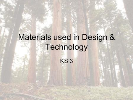 Materials used in Design & Technology KS 3. Which one of the following is NOT a category of natural wood? 1.Hardwood 2.Softwood 3.Pinewood 4.Manufactured.