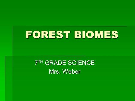 FOREST BIOMES 7 TH GRADE SCIENCE Mrs. Weber. There are three different forest biomes, today we will discuss all three  Coniferous Forests  Deciduous.