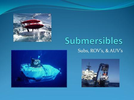 Submersibles Subs, ROV's, & AUV's.