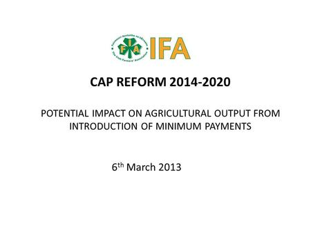 CAP REFORM 2014-2020 POTENTIAL IMPACT ON AGRICULTURAL OUTPUT FROM INTRODUCTION OF MINIMUM PAYMENTS 6 th March 2013.