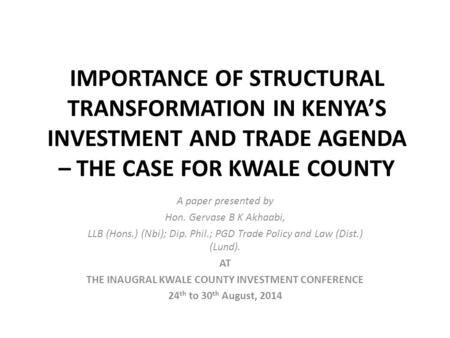 IMPORTANCE OF STRUCTURAL TRANSFORMATION IN KENYA'S INVESTMENT AND TRADE AGENDA – THE CASE FOR KWALE COUNTY A paper presented by Hon. Gervase B K Akhaabi,