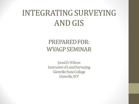 INTEGRATING SURVEYING AND GIS PREPARED FOR: WVAGP SEMINAR Jared D. Wilson Instructor of Land Surveying Glenville State College Glenville, WV.