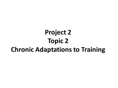 Project 2 Topic 2 Chronic Adaptations to Training.