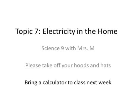 Topic 7: Electricity in the Home Science 9 with Mrs. M Please take off your hoods and hats Bring a calculator to class next week.