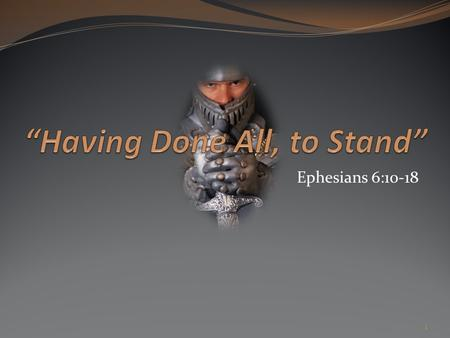 Ephesians 6:10-18 1. Ephesians 6:10-13 10 Finally, my brethren, be strong in the Lord, and in the power of his might. 11 Put on the whole armour of God,