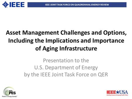 IEEE JOINT TASK FORCE ON QUADRENNIAL ENERGY REVIEW Asset Management Challenges and Options, Including the Implications and Importance of Aging Infrastructure.