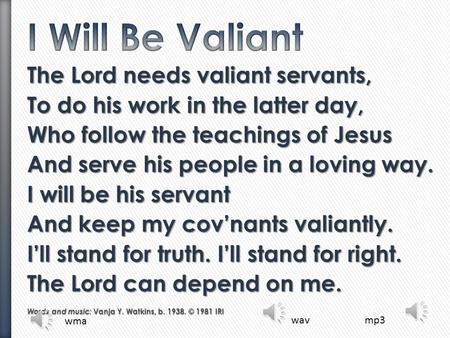 I Will Be Valiant The Lord needs valiant servants,