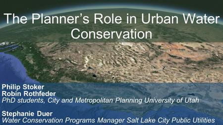 The Planner's Role in Urban Water Conservation Philip Stoker Robin Rothfeder PhD students, City and Metropolitan Planning University of Utah Stephanie.