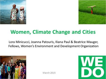 Women, Climate Change and Cities Lora Minicucci, Joanna Patouris, Iliana Paul & Beatrice Mauger, Fellows, Women's Environment and Development Organization.
