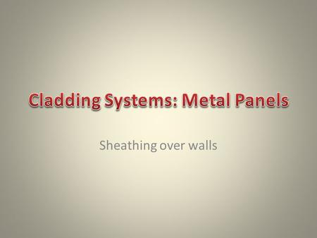 Sheathing over walls. -low maintenance -material that is fashionable -flexibility in the design process. -New metal panels can be installed over any type.