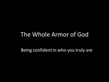 The Whole Armor of God Being confident in who you truly are.