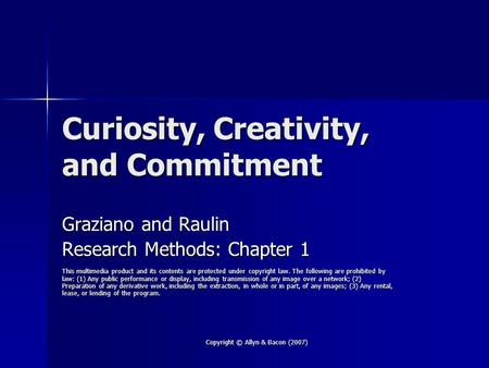 Copyright © Allyn & <strong>Bacon</strong> (2007) Curiosity, Creativity, and Commitment Graziano and Raulin Research Methods: Chapter 1 This multimedia product and its.