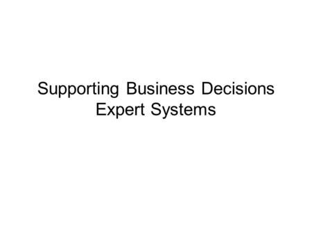 "Supporting Business Decisions Expert Systems. Expert system definition Possible working definition of an expert system: –""A computer system with a knowledge."