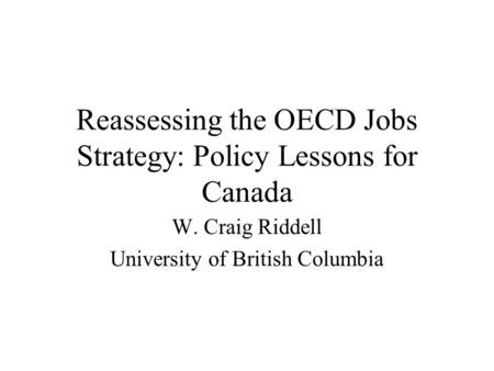 Reassessing the OECD Jobs Strategy: Policy Lessons for Canada W. Craig Riddell University of British Columbia.
