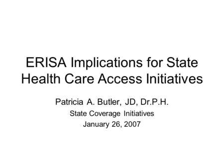 ERISA Implications for State Health Care Access Initiatives Patricia A. Butler, JD, Dr.P.H. State Coverage Initiatives January 26, 2007.