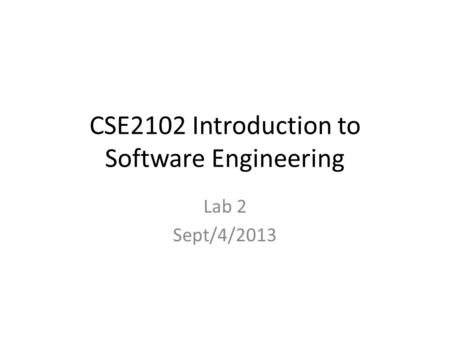 CSE2102 Introduction to Software Engineering Lab 2 Sept/4/2013.