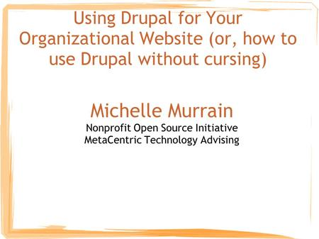 Using Drupal for Your Organizational Website (or, how to use Drupal without cursing) Michelle Murrain Nonprofit Open Source Initiative MetaCentric Technology.