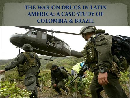THE WAR ON DRUGS IN LATIN AMERICA: A CASE STUDY OF COLOMBIA & BRAZIL.