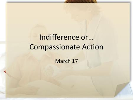 Indifference or… Compassionate Action March 17. Your Opinion Please … What kinds of things do you think motivates people to do good? Actually sometimes.