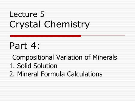 Lecture 5 Crystal Chemistry Part 4: Compositional Variation of Minerals 1. Solid Solution 2. Mineral Formula Calculations.